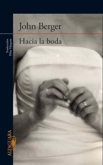 Hacia la boda, de John Berger, Madrid, Alfaguara, 187 páginas.